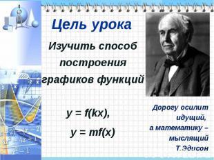 Изучить способ построения графиков функций y = f(kx), y = mf(x)Дорогу осилит иду