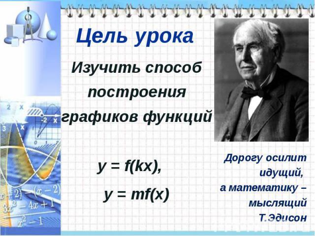 Изучить способ построения графиков функций y = f(kx), y = mf(x)Дорогу осилит идущий, а математику – мыслящий Т.Эдисон