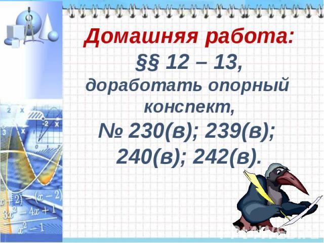 Домашняя работа:§§ 12 – 13,доработать опорный конспект,№ 230(в); 239(в); 240(в); 242(в).