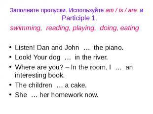 Заполните пропуски. Используйте am / is / are и Participle 1.swimming, reading,
