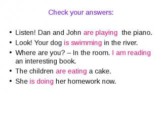 Check your answers:Listen! Dan and John are playing the piano.Look! Your dog is