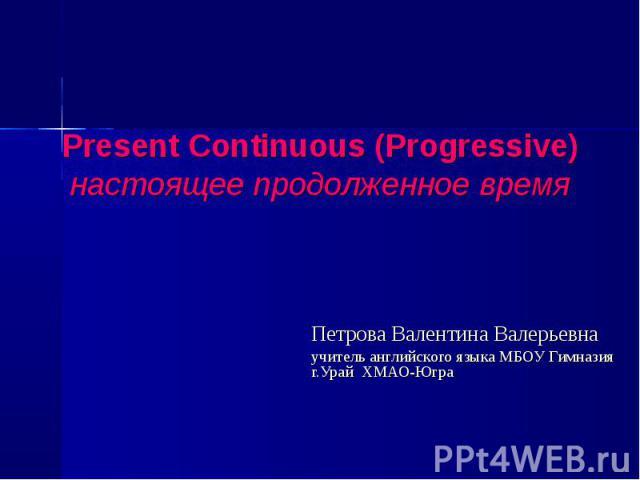 Present Continuous (Progressive)настоящее продолженное времяПетрова Валентина Валерьевнаучитель английского языка МБОУ Гимназия г.Урай ХМАО-Югра