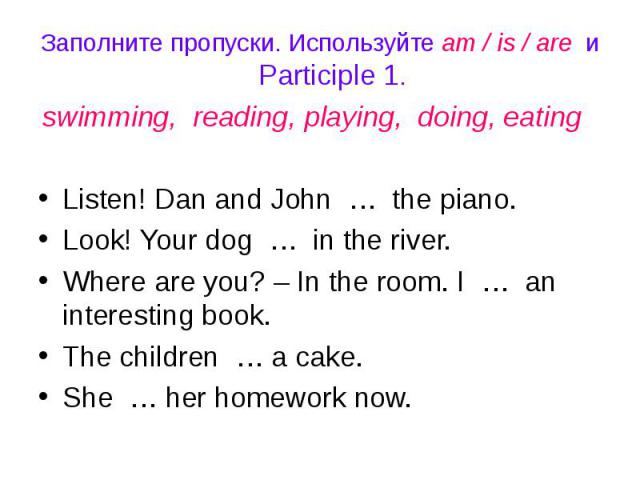 Заполните пропуски. Используйте am / is / are и Participle 1.swimming, reading, playing, doing, eating Listen! Dan and John … the piano.Look! Your dog … in the river.Where are you? – In the room. I … an interesting book.The children … a cake.She … h…