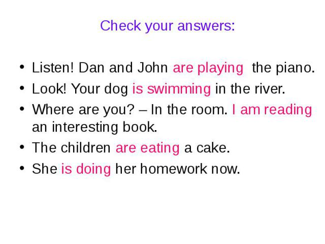 Check your answers:Listen! Dan and John are playing the piano.Look! Your dog is swimming in the river.Where are you? – In the room. I am reading an interesting book.The children are eating a cake.She is doing her homework now.