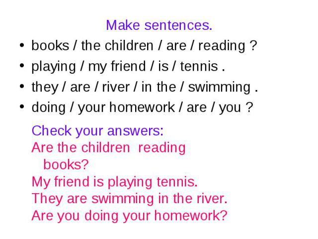 Make sentences.books / the children / are / reading ? playing / my friend / is / tennis .they / are / river / in the / swimming .doing / your homework / are / you ?Check your answers:Are the children reading books?My friend is playing tennis.They ar…