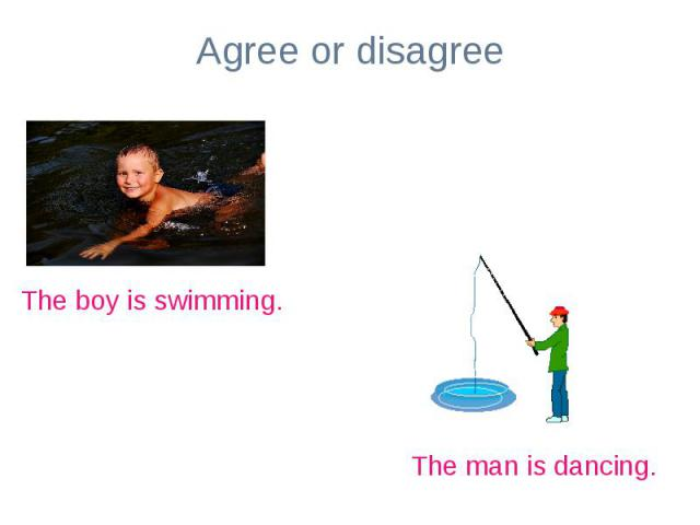 Agree or disagreeThe boy is swimming.The man is dancing.