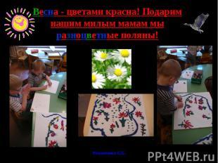 Весна - цветами красна! Подарим нашим милым мамам мы разноцветные поляны!