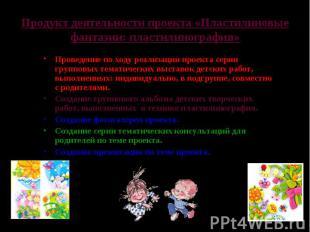 Продукт деятельности проекта «Пластилиновые фантазии: пластилинография»Проведени