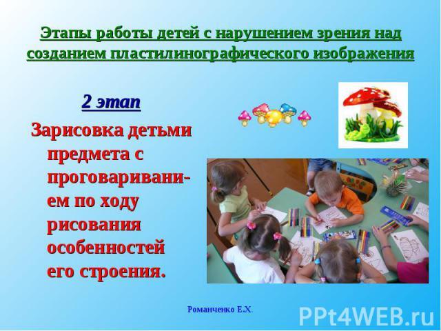 Этапы работы детей с нарушением зрения над созданием пластилинографического изображения2 этапЗарисовка детьми предмета с проговаривани-ем по ходу рисования особенностей его строения.