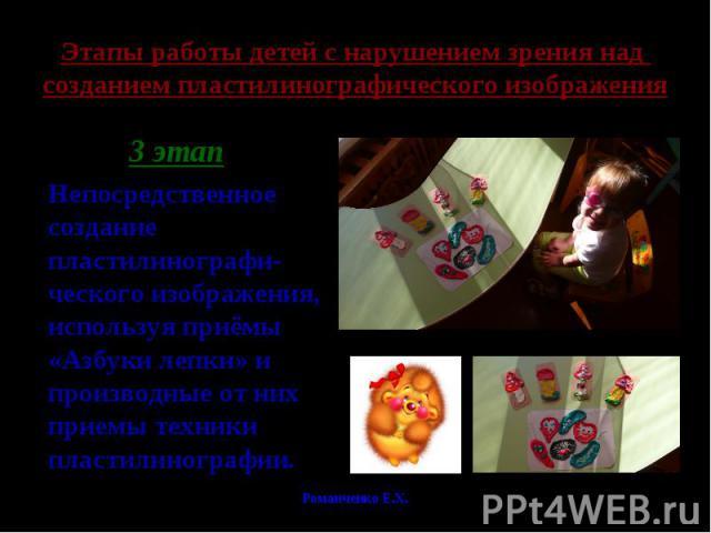 Этапы работы детей с нарушением зрения над созданием пластилинографического изображения 3 этапНепосредственное создание пластилинографи-ческого изображения, используя приёмы «Азбуки лепки» и производные от них приемы техники пластилинографии.