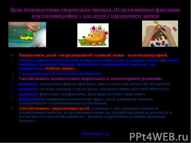 Цель познавательно-творческого проекта «Пластилиновые фантазии: пластилинография » для детей с нарушением зренияПознакомить детей с нетрадиционной техникой лепки – пластилинографией.Обучить приемам выполнения изобразительных работ в данной технике н…