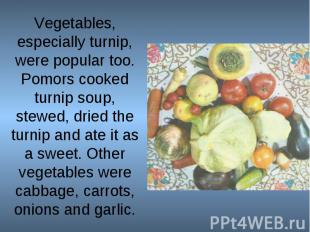 Vegetables, especially turnip, were popular too. Pomors cooked turnip soup, stew