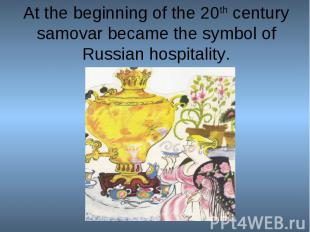 At the beginning of the 20th century samovar became the symbol of Russian hospit
