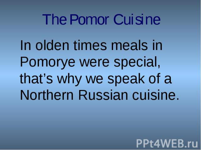 In olden times meals in Pomorye were special, that's why we speak of a Northern Russian cuisine.