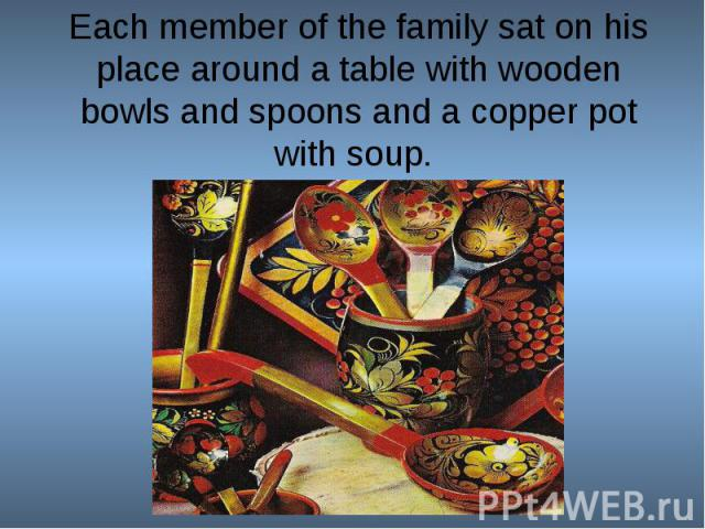 Each member of the family sat on his place around a table with wooden bowls and spoons and a copper pot with soup.