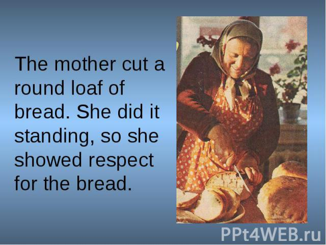 The mother cut a round loaf of bread. She did it standing, so she showed respect for the bread.