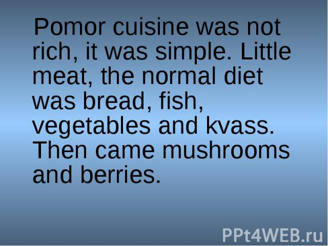 Pomor cuisine was not rich, it was simple. Little meat, the normal diet was bread, fish, vegetables and kvass. Then came mushrooms and berries.