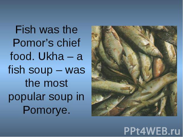 Fish was the Pomor's chief food. Ukha – a fish soup – was the most popular soup in Pomorye.
