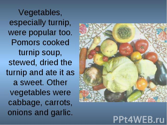 Vegetables, especially turnip, were popular too. Pomors cooked turnip soup, stewed, dried the turnip and ate it as a sweet. Other vegetables were cabbage, carrots, onions and garlic.