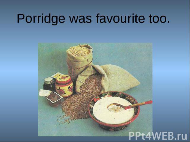 Porridge was favourite too.