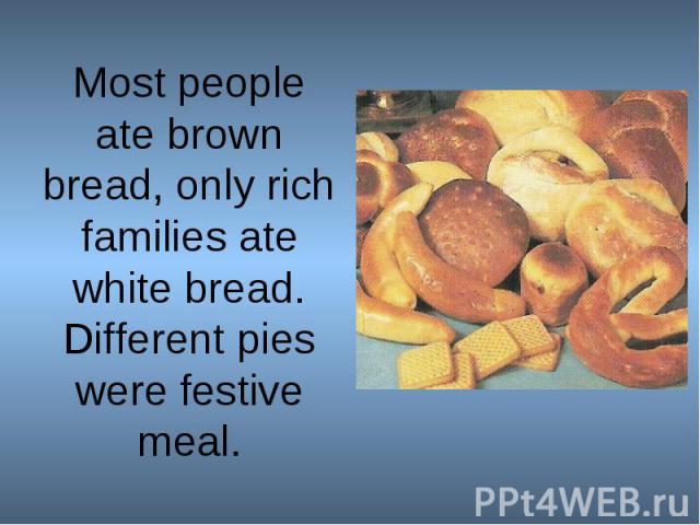 Most people ate brown bread, only rich families ate white bread.Different pies were festive meal.