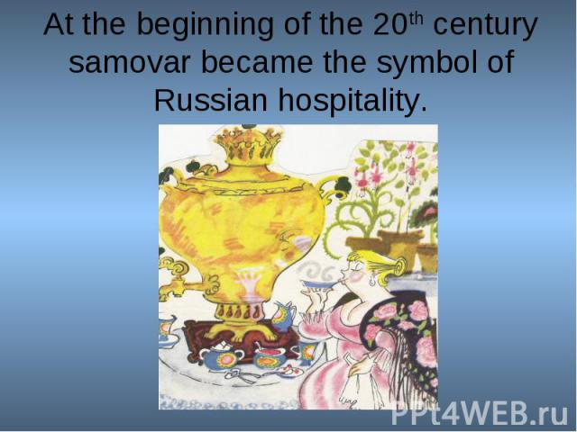 At the beginning of the 20th century samovar became the symbol of Russian hospitality.