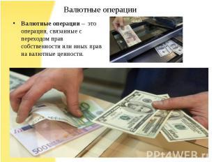 Валютные операции – это операции, связанные с переходом прав собственности или и