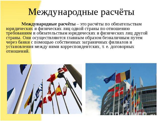 Международные расчёты – это расчёты по обязательствам юридических и физических лиц одной страны по отношению требованиям и обязательствам юридических и физических лиц другой страны. Они осуществляются главным образом безналичным путем через банки с …