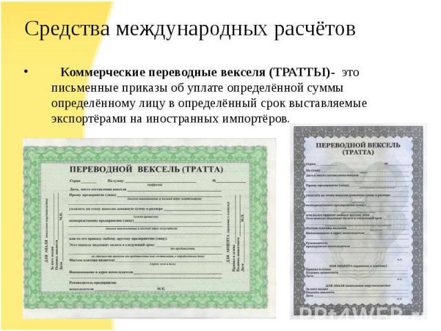 Средства международных расчётов Коммерческие переводные векселя (ТРАТТЫ)- это письменные приказы об уплате определённой суммы определённому лицу в определённый срок выставляемые экспортёрами на иностранных импортёров.