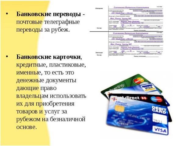 Банковские переводы - почтовые телеграфные переводы за рубеж.Банковские переводы - почтовые телеграфные переводы за рубеж.Банковские карточки, кредитные, пластиковые, именные, то есть это денежные документы дающие право владельцам использовать их дл…