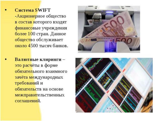 Система SWIFT -Акционерное общество в состав которого входят финансовые учреждения более 100 стран. Данное общество обслуживает около 4500 тысяч банков.Валютные клиринги – это расчёты в форме обязательного взаимного зачёта международных требований и…