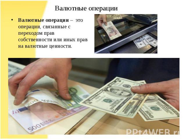Валютные операции – это операции, связанные с переходом прав собственности или иных прав на валютные ценности.