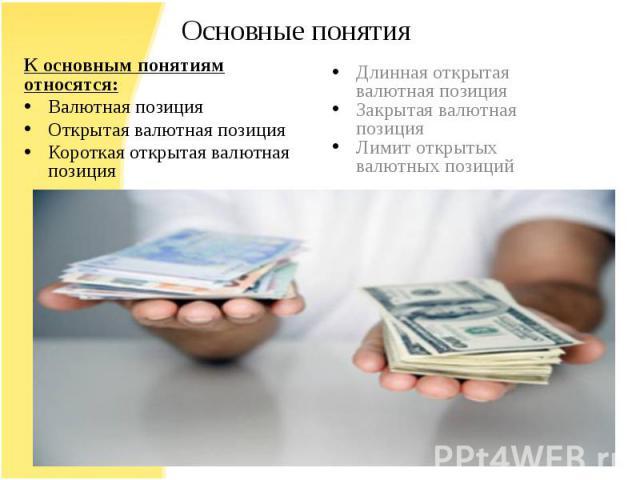 К основным понятиям относятся:Валютная позицияОткрытая валютная позицияКороткая открытая валютная позицияДлинная открытая валютная позицияЗакрытая валютная позицияЛимит открытых валютных позиций