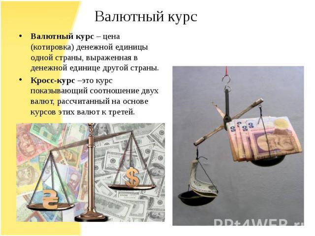 Валютный курс – цена (котировка) денежной единицы одной страны, выраженная в денежной единице другой страны. Кросс-курс –это курс показывающий соотношение двух валют, рассчитанный на основе курсов этих валют к третей.