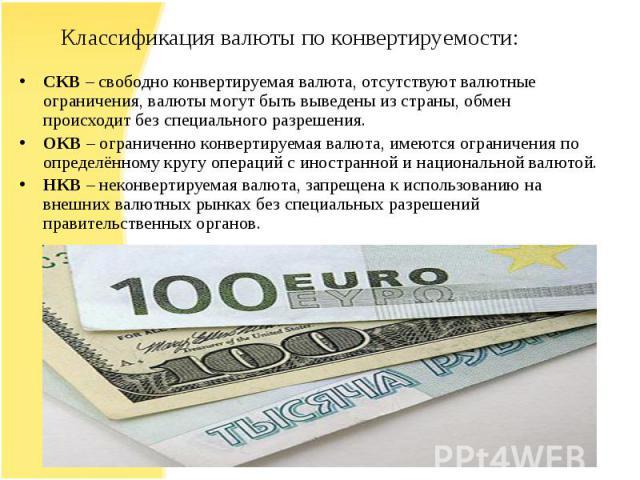 СКВ – свободно конвертируемая валюта, отсутствуют валютные ограничения, валюты могут быть выведены из страны, обмен происходит без специального разрешения.ОКВ – ограниченно конвертируемая валюта, имеются ограничения по определённому кругу операций с…