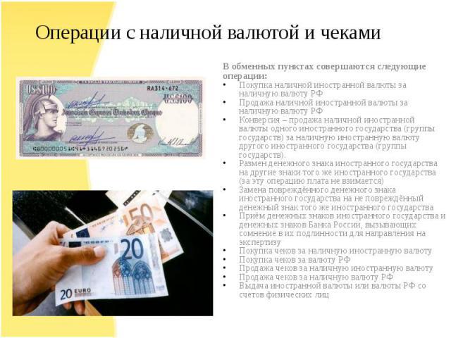 В обменных пунктах совершаются следующие операции:Покупка наличной иностранной валюты за наличную валюту РФПродажа наличной иностранной валюты за наличную валюту РФКонверсия – продажа наличной иностранной валюты одного иностранного государства (груп…