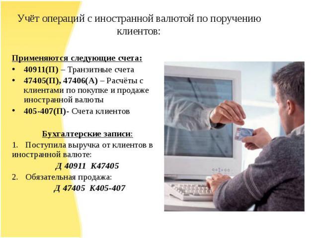 Применяются следующие счета:40911(П) – Транзитные счета47405(П), 47406(А) – Расчёты с клиентами по покупке и продаже иностранной валюты405-407(П)- Счета клиентовБухгалтерские записи:1. Поступила выручка от клиентов в иностранной валюте: Д 40911 К474…
