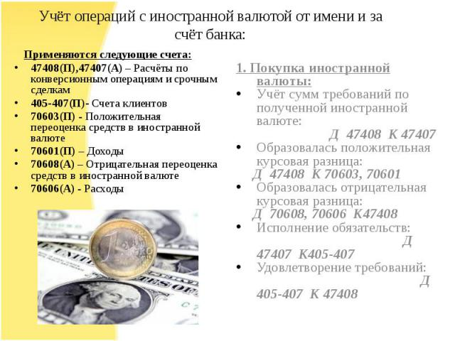Учёт операций с иностранной валютой от имени и за счёт банка: Применяются следующие счета:47408(П),47407(А) – Расчёты по конверсионным операциям и срочным сделкам405-407(П)- Счета клиентов70603(П) - Положительная переоценка средств в иностранной вал…