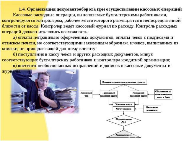 1.4. Организация документооборота при осуществлении кассовых операцийКассовые расходные операции, выполняемые бухгалтерскими работниками, контролируются контролером, рабочее место которого размещается в непосредственной близости от кассы. Контролер …