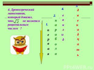4. Древнегреческий математик,который доказал, что не является рациональным число