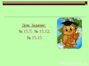 Дом. Задание: Дом. Задание: № 15.7; № 15.12;№ 15.15