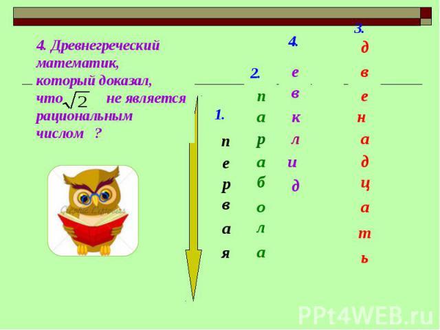 4. Древнегреческий математик,который доказал, что не является рациональным числом ?