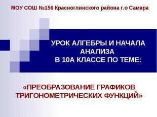 МОУ СОШ №156 Красноглинского района г.о СамараУРОК АЛГЕБРЫ И НАЧАЛА АНАЛИЗА В 10