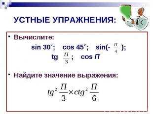 УСТНЫЕ УПРАЖНЕНИЯ:Вычислите: sin 30˚; cos 45˚; sin(- ); tg ; cos П Найдите значе