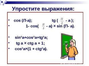 Упростите выражения: cos (П-a); tg ( - a ); 1- cos( - a) × sin (П- a). sin²a+cos