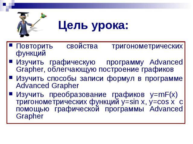 Цель урока: Повторить свойства тригонометрических функцийИзучить графическую программу Advanced Grapher, облегчающую построение графиковИзучить способы записи формул в программе Advanced GrapherИзучить преобразование графиков y=mF(x) тригонометричес…