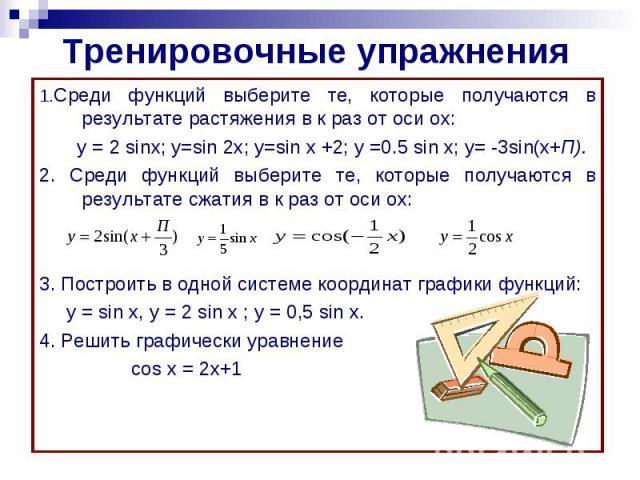 Тренировочные упражнения1.Среди функций выберите те, которые получаются в результате растяжения в к раз от оси ох: у = 2 sinx; y=sin 2x; y=sin x +2; y =0.5 sin x; y= -3sin(x+П).2. Среди функций выберите те, которые получаются в результате сжатия в к…