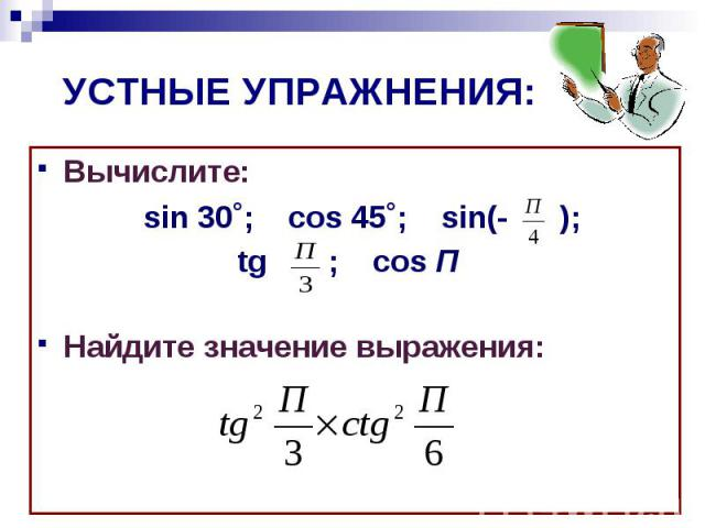 УСТНЫЕ УПРАЖНЕНИЯ:Вычислите: sin 30˚; cos 45˚; sin(- ); tg ; cos П Найдите значение выражения: