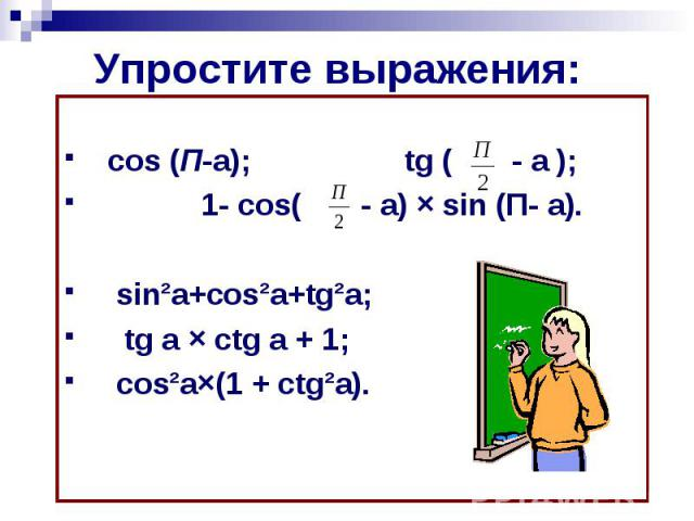 Упростите выражения: cos (П-a); tg ( - a ); 1- cos( - a) × sin (П- a). sin²a+cos²a+tg²a; tg a × ctg a + 1; cos²a×(1 + ctg²a).