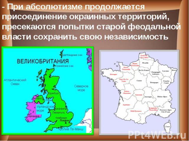 - При абсолютизме продолжается присоединение окраинных территорий, пресекаются попытки старой феодальной власти сохранить свою независимость